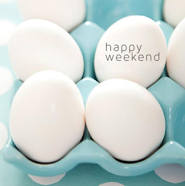 happyweekendeggs1 HAPPY WEEKEND