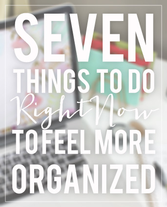 7 Things to Do (Right Now) to Make You Feel More Organized TODAY // 7thhouseontheleft.com
